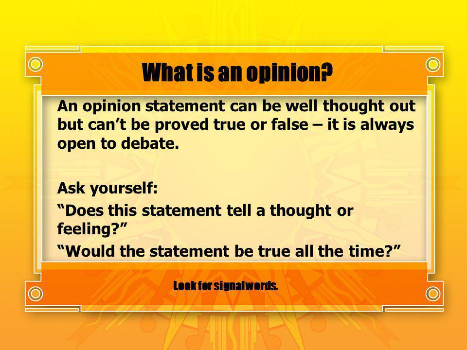 What is an opinion? An opinion statement can be well thought out but cant be proved true or false – it is always open to debate. Ask yourself: Does th