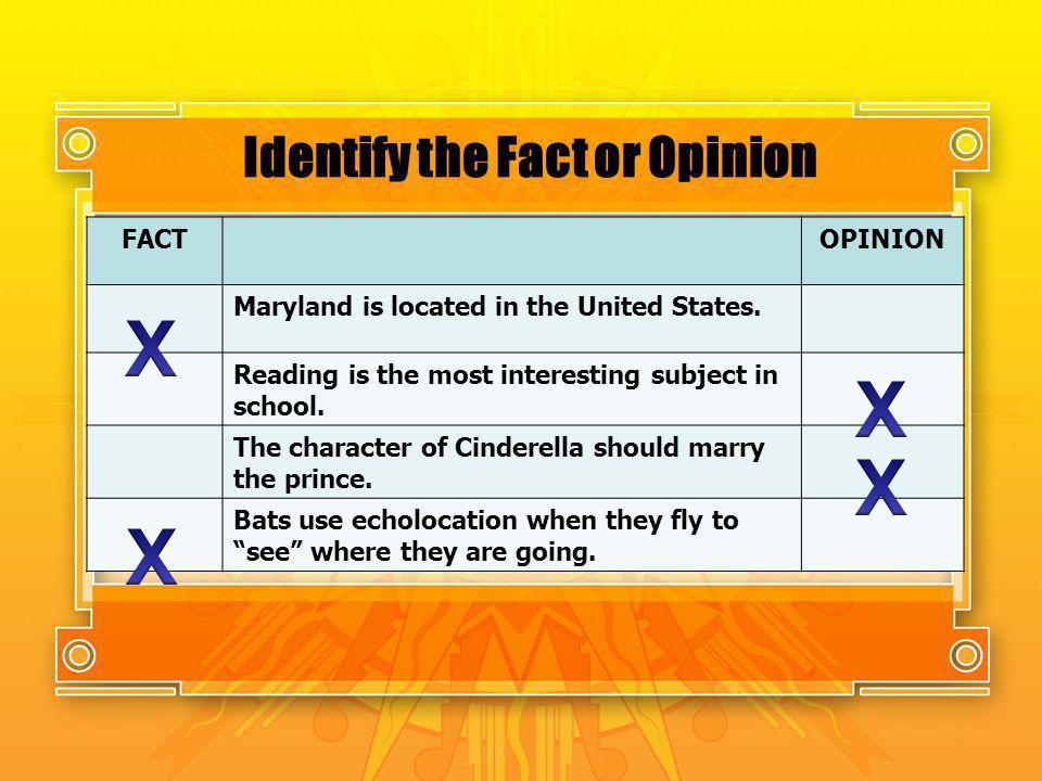 Identify the Fact or Opinion FACTOPINION Maryland is located in the United States. Reading is the most interesting subject in school. The character of