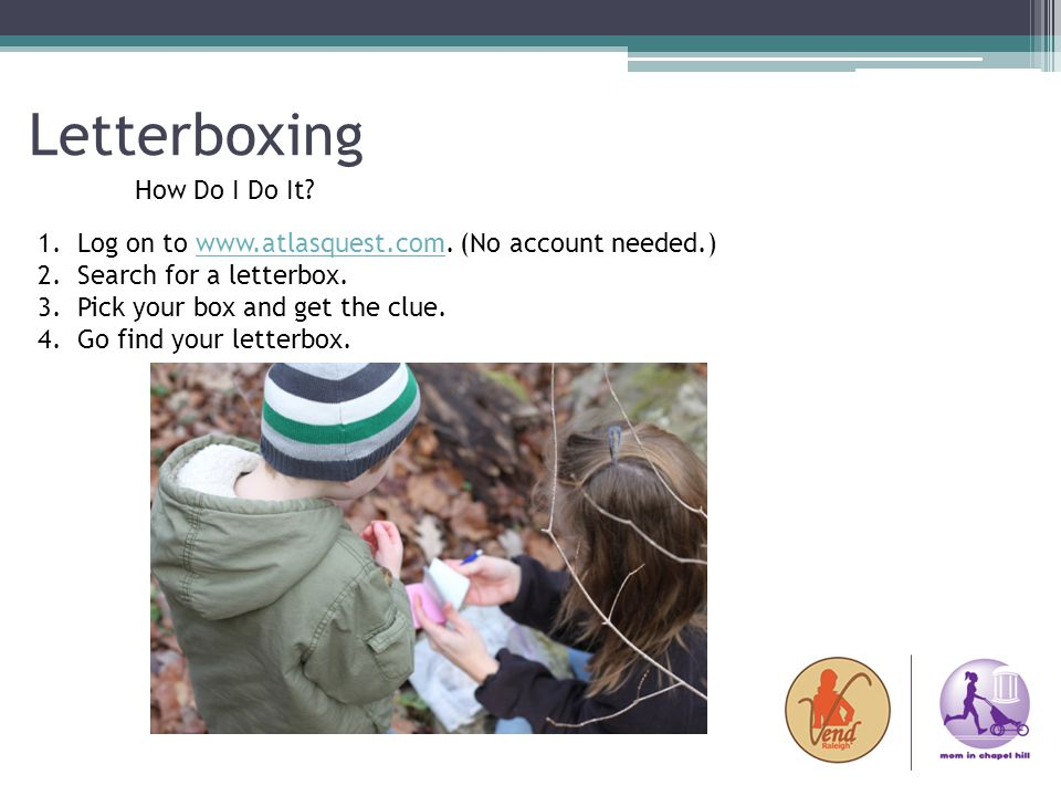Letterboxing How Do I Do It? 1.Log on to www.atlasquest.com. (No account needed.)www.atlasquest.com 2.Search for a letterbox. 3.Pick your box and get