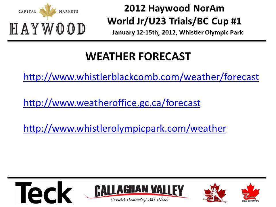 2012 Haywood NorAm World Jr/U23 Trials/BC Cup #1 January 12-15th, 2012, Whistler Olympic Park WEATHER FORECAST http://www.whistlerblackcomb.com/weather/forecast http://www.weatheroffice.gc.ca/forecast http://www.whistlerolympicpark.com/weather
