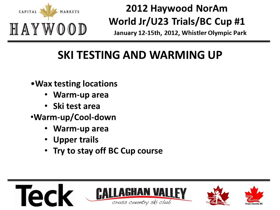 2012 Haywood NorAm World Jr/U23 Trials/BC Cup #1 January 12-15th, 2012, Whistler Olympic Park SKI TESTING AND WARMING UP Wax testing locations Warm-up area Ski test area Warm-up/Cool-down Warm-up area Upper trails Try to stay off BC Cup course
