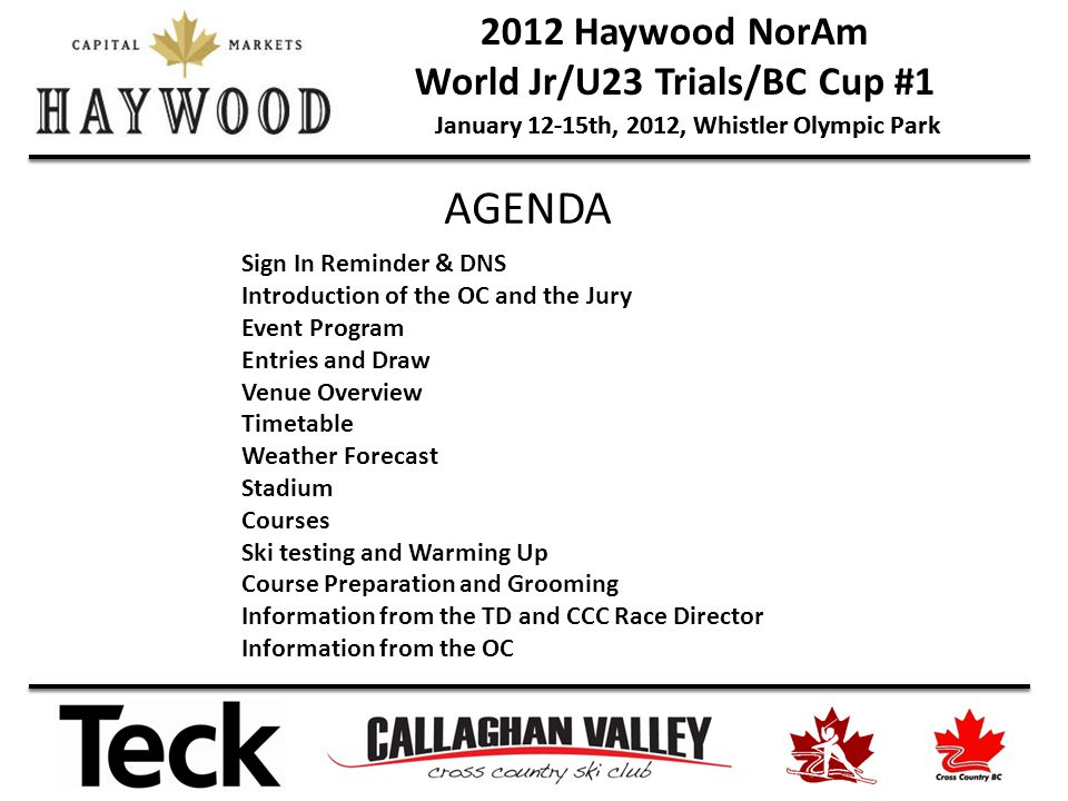 2012 Haywood NorAm World Jr/U23 Trials/BC Cup #1 January 12-15th, 2012, Whistler Olympic Park Sign In Reminder & DNS Introduction of the OC and the Jury Event Program Entries and Draw Venue Overview Timetable Weather Forecast Stadium Courses Ski testing and Warming Up Course Preparation and Grooming Information from the TD and CCC Race Director Information from the OC AGENDA