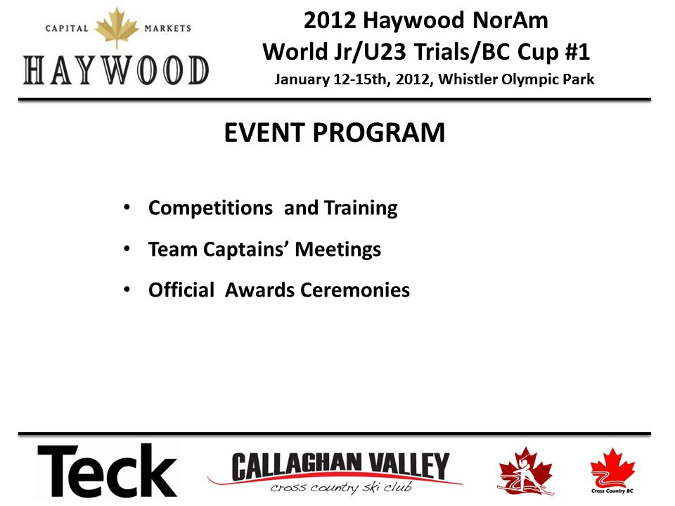 2012 Haywood NorAm World Jr/U23 Trials/BC Cup #1 January 12-15th, 2012, Whistler Olympic Park Competitions and Training Team Captains Meetings Official Awards Ceremonies EVENT PROGRAM