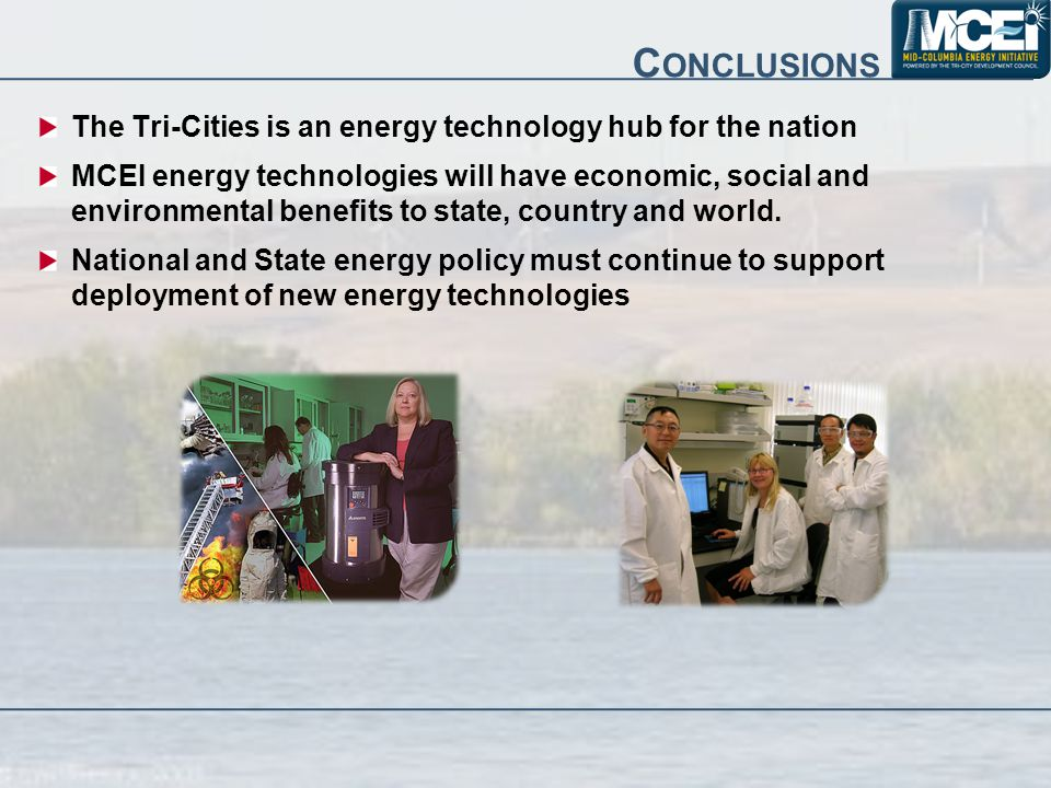 C ONCLUSIONS The Tri-Cities is an energy technology hub for the nation MCEI energy technologies will have economic, social and environmental benefits to state, country and world.