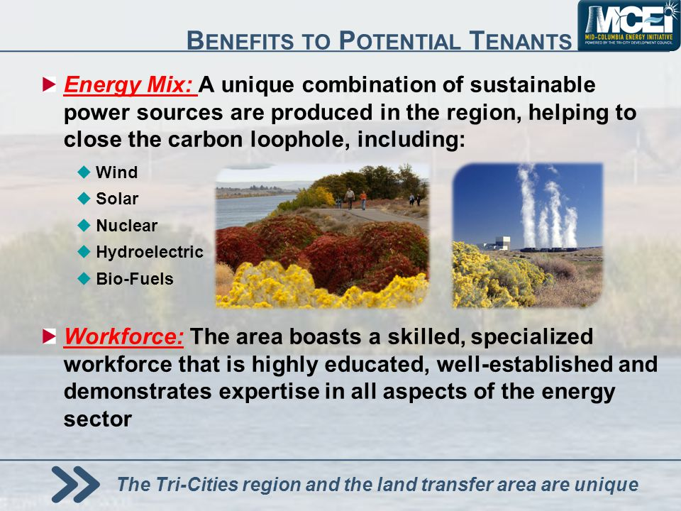 Energy Mix: A unique combination of sustainable power sources are produced in the region, helping to close the carbon loophole, including: Wind Solar Nuclear Hydroelectric Bio-Fuels Workforce: The area boasts a skilled, specialized workforce that is highly educated, well-established and demonstrates expertise in all aspects of the energy sector B ENEFITS TO P OTENTIAL T ENANTS The Tri-Cities region and the land transfer area are unique