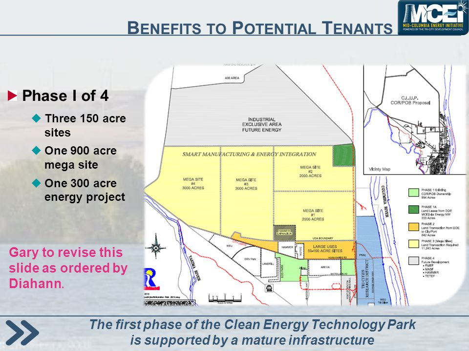 B ENEFITS TO P OTENTIAL T ENANTS Phase I of 4 Three 150 acre sites One 900 acre mega site One 300 acre energy project The first phase of the Clean Energy Technology Park is supported by a mature infrastructure Gary to revise this slide as ordered by Diahann.