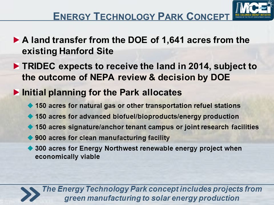E NERGY T ECHNOLOGY P ARK C ONCEPT A land transfer from the DOE of 1,641 acres from the existing Hanford Site TRIDEC expects to receive the land in 2014, subject to the outcome of NEPA review & decision by DOE Initial planning for the Park allocates 150 acres for natural gas or other transportation refuel stations 150 acres for advanced biofuel/bioproducts/energy production 150 acres signature/anchor tenant campus or joint research facilities 900 acres for clean manufacturing facility 300 acres for Energy Northwest renewable energy project when economically viable The Energy Technology Park concept includes projects from green manufacturing to solar energy production