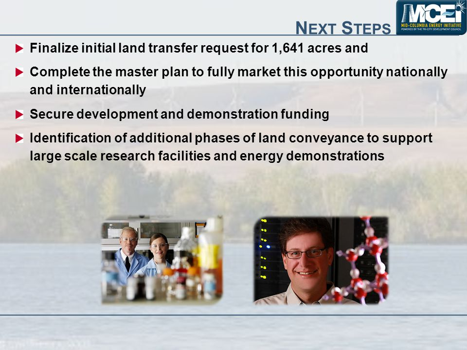 N EXT S TEPS Finalize initial land transfer request for 1,641 acres and Complete the master plan to fully market this opportunity nationally and internationally Secure development and demonstration funding Identification of additional phases of land conveyance to support large scale research facilities and energy demonstrations