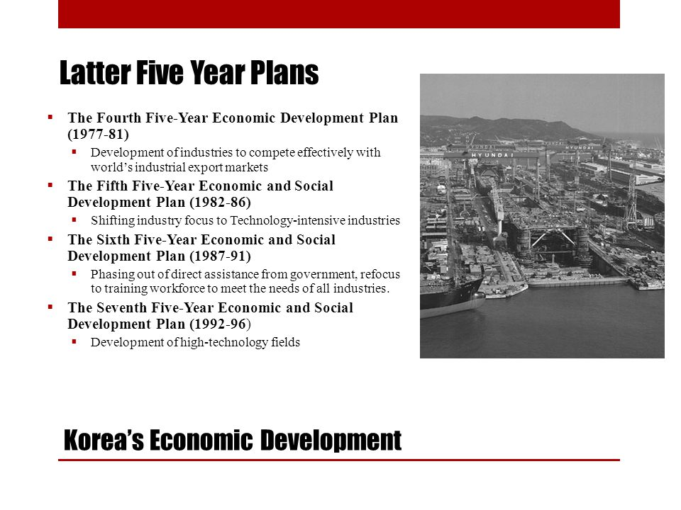 Koreas Economic Development The Fourth Five-Year Economic Development Plan (1977-81) Development of industries to compete effectively with worlds industrial export markets The Fifth Five-Year Economic and Social Development Plan (1982-86) Shifting industry focus to Technology-intensive industries The Sixth Five-Year Economic and Social Development Plan (1987-91) Phasing out of direct assistance from government, refocus to training workforce to meet the needs of all industries.