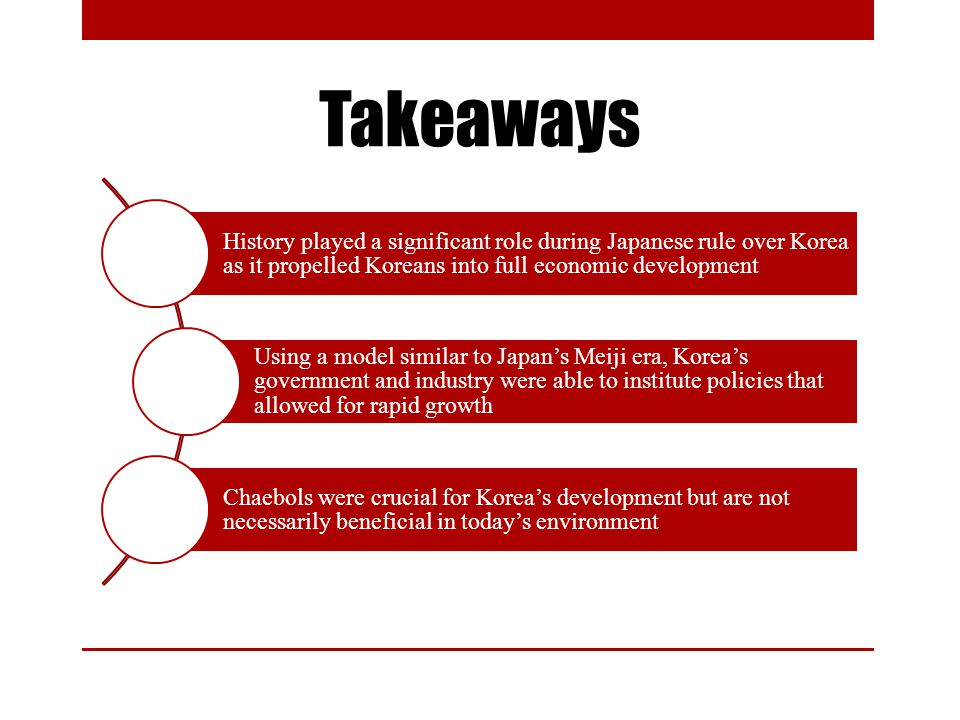 Conclusion History played a significant role during Japanese rule over Korea as it propelled Koreans into full economic development Using a model similar to Japans Meiji era, Koreas government and industry were able to institute policies that allowed for rapid growth Chaebols were crucial for Koreas development but are not necessarily beneficial in todays environment Takeaways