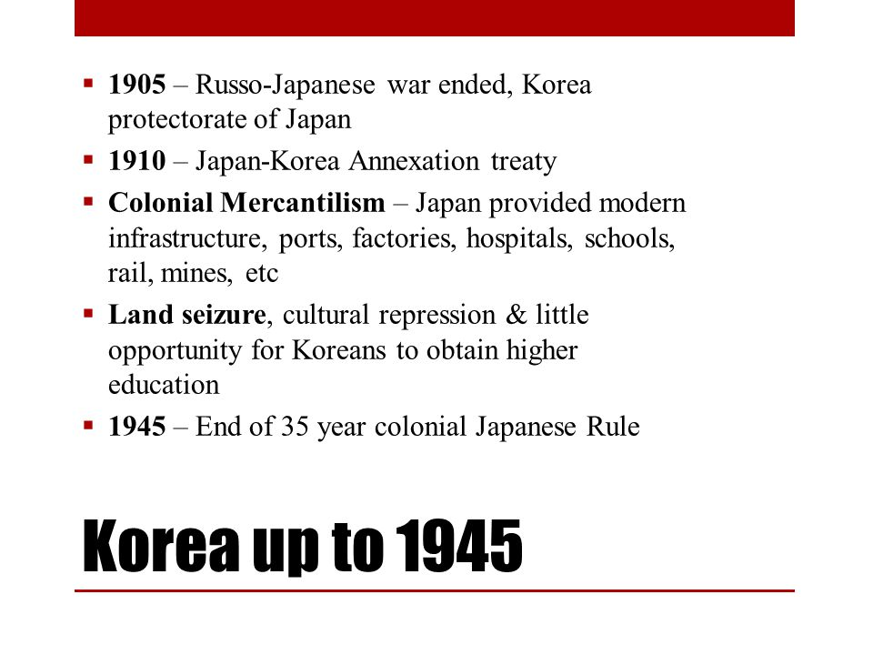 Korea up to 1945 1905 – Russo-Japanese war ended, Korea protectorate of Japan 1910 – Japan-Korea Annexation treaty Colonial Mercantilism – Japan provided modern infrastructure, ports, factories, hospitals, schools, rail, mines, etc Land seizure, cultural repression & little opportunity for Koreans to obtain higher education 1945 – End of 35 year colonial Japanese Rule