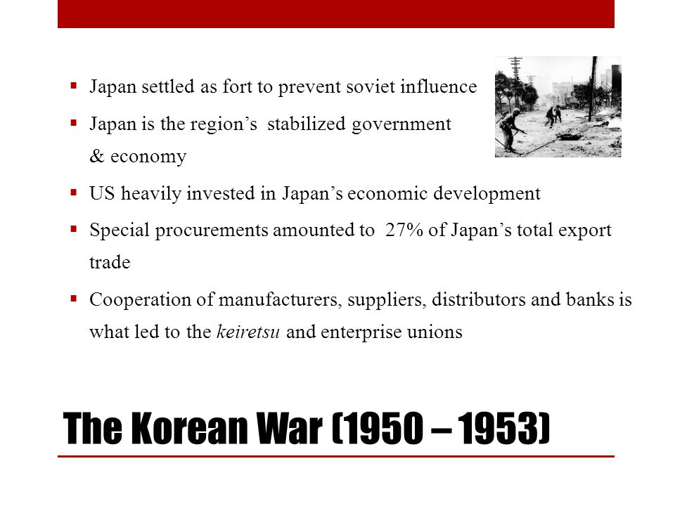 The Korean War (1950 – 1953) Japan settled as fort to prevent soviet influence Japan is the regions stabilized government & economy US heavily invested in Japans economic development Special procurements amounted to 27% of Japans total export trade Cooperation of manufacturers, suppliers, distributors and banks is what led to the keiretsu and enterprise unions