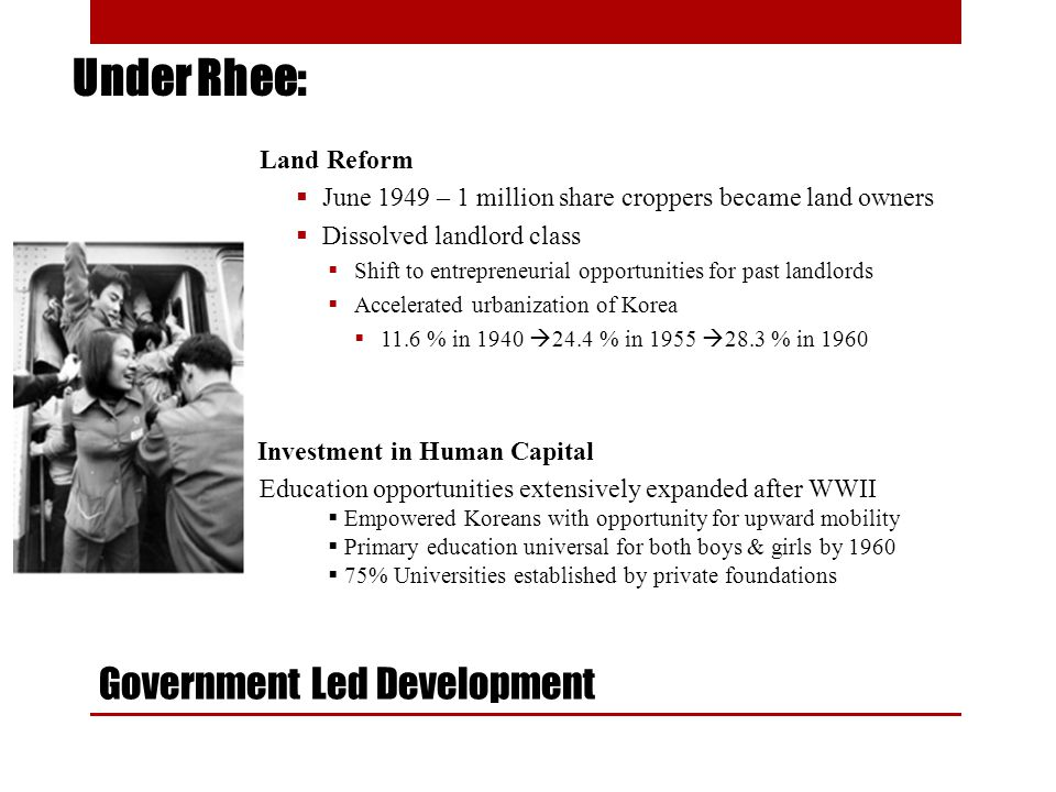 Government Led Development Land Reform June 1949 – 1 million share croppers became land owners Dissolved landlord class Shift to entrepreneurial opportunities for past landlords Accelerated urbanization of Korea 11.6 % in 1940 24.4 % in 1955 28.3 % in 1960 Education opportunities extensively expanded after WWII Empowered Koreans with opportunity for upward mobility Primary education universal for both boys & girls by 1960 75% Universities established by private foundations Under Rhee: Investment in Human Capital
