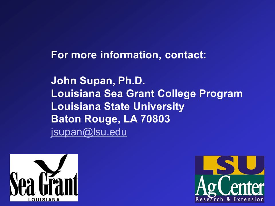 For more information, contact: John Supan, Ph.D. Louisiana Sea Grant College Program Louisiana State University Baton Rouge, LA 70803 jsupan@lsu.edu