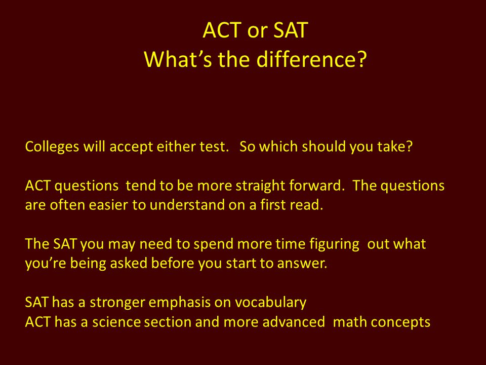 ACT or SAT Whats the difference? Colleges will accept either test. So which should you take? ACT questions tend to be more straight forward. The quest