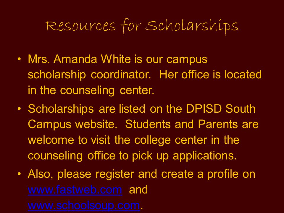 Resources for Scholarships Mrs. Amanda White is our campus scholarship coordinator. Her office is located in the counseling center. Scholarships are l