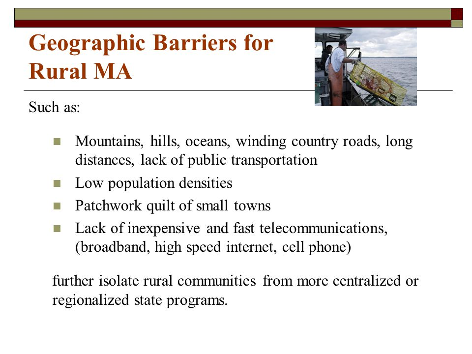 Geographic Barriers for Rural MA Such as: Mountains, hills, oceans, winding country roads, long distances, lack of public transportation Low populatio