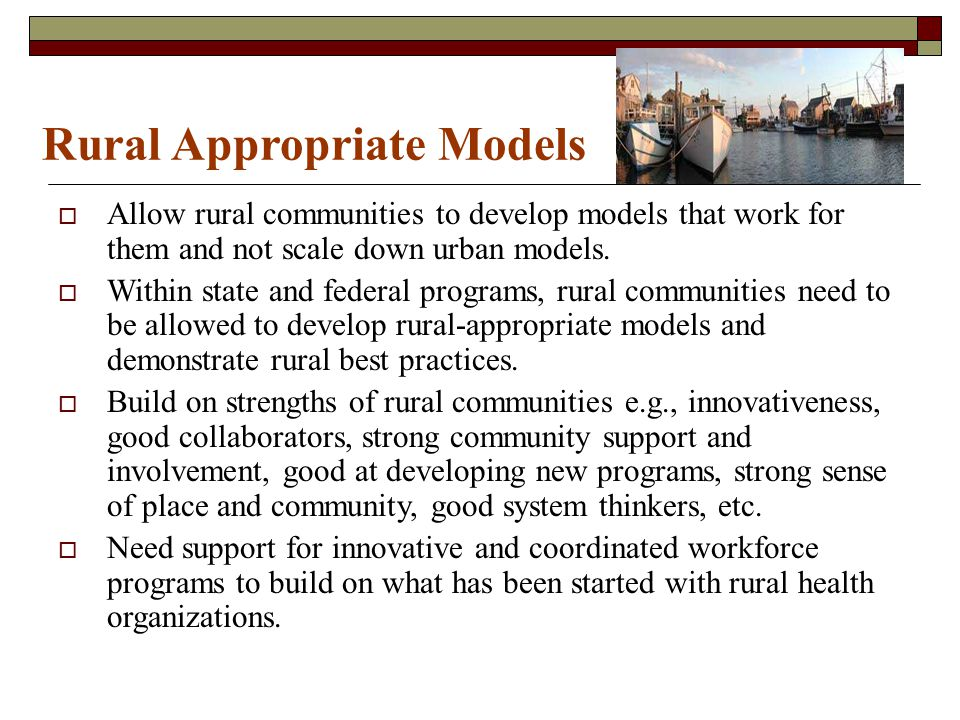 Rural Appropriate Models Allow rural communities to develop models that work for them and not scale down urban models. Within state and federal progra