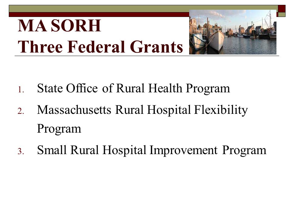 MA SORH Three Federal Grants 1. State Office of Rural Health Program 2.