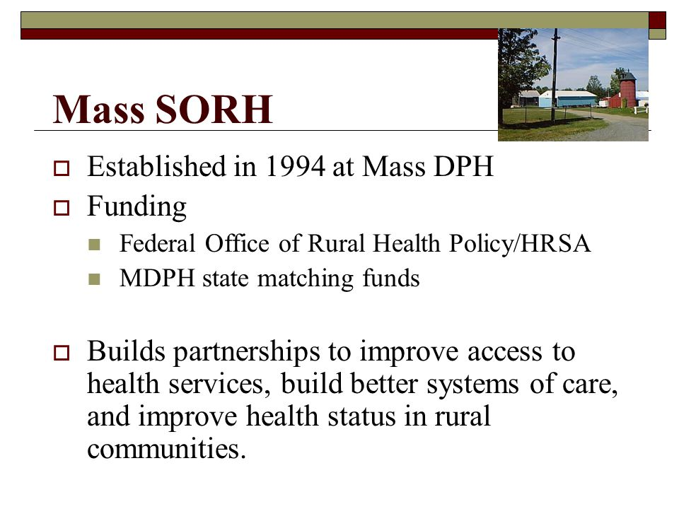 Mass SORH Established in 1994 at Mass DPH Funding Federal Office of Rural Health Policy/HRSA MDPH state matching funds Builds partnerships to improve