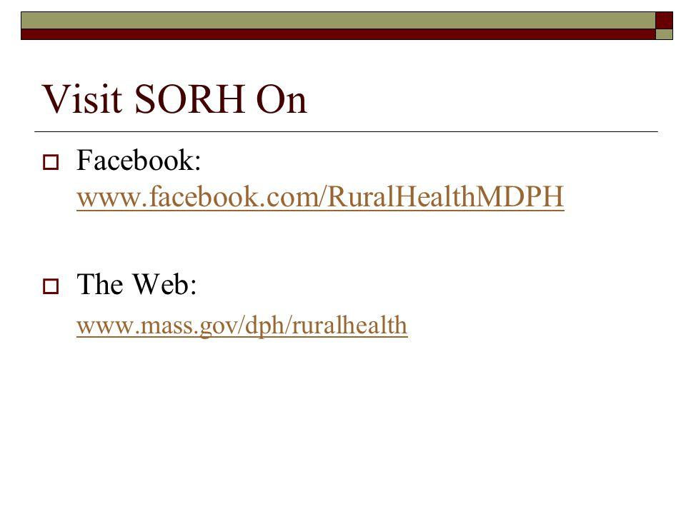 Visit SORH On Facebook: www.facebook.com/RuralHealthMDPH www.facebook.com/RuralHealthMDPH The Web: www.mass.gov/dph/ruralhealth