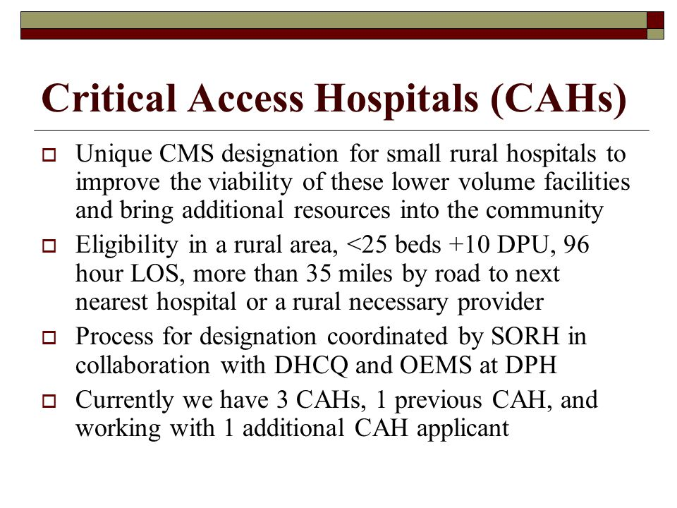 Critical Access Hospitals (CAHs) Unique CMS designation for small rural hospitals to improve the viability of these lower volume facilities and bring