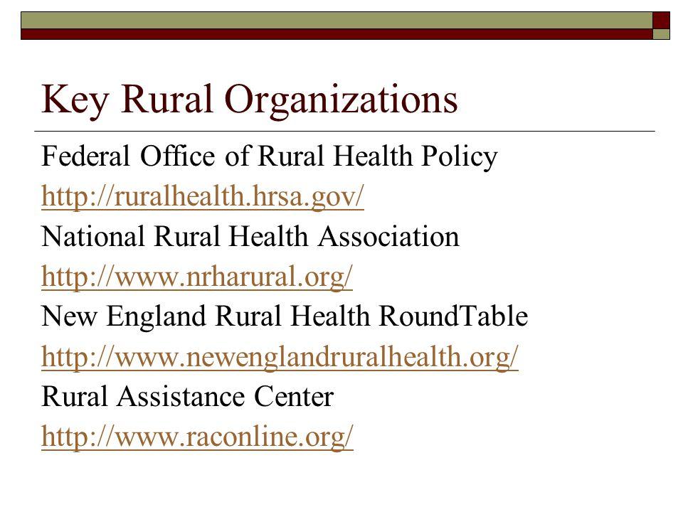 Key Rural Organizations Federal Office of Rural Health Policy http://ruralhealth.hrsa.gov/ National Rural Health Association http://www.nrharural.org/ New England Rural Health RoundTable http://www.newenglandruralhealth.org/ Rural Assistance Center http://www.raconline.org/