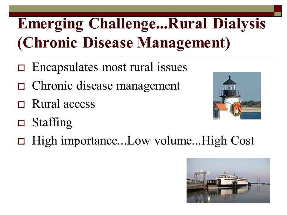 Emerging Challenge...Rural Dialysis (Chronic Disease Management) Encapsulates most rural issues Chronic disease management Rural access Staffing High