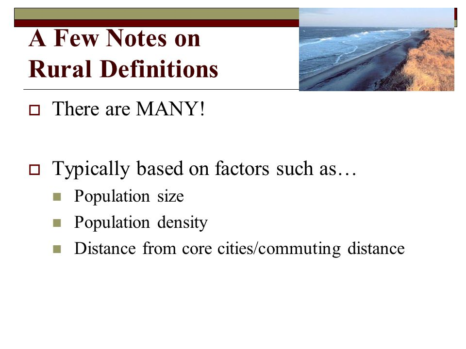 A Few Notes on Rural Definitions There are MANY! Typically based on factors such as… Population size Population density Distance from core cities/comm