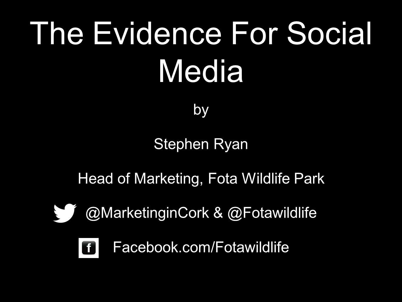 The Evidence For Social Media by Stephen Ryan Head of Marketing, Fota Wildlife Park @MarketinginCork & @Fotawildlife Facebook.com/Fotawildlife