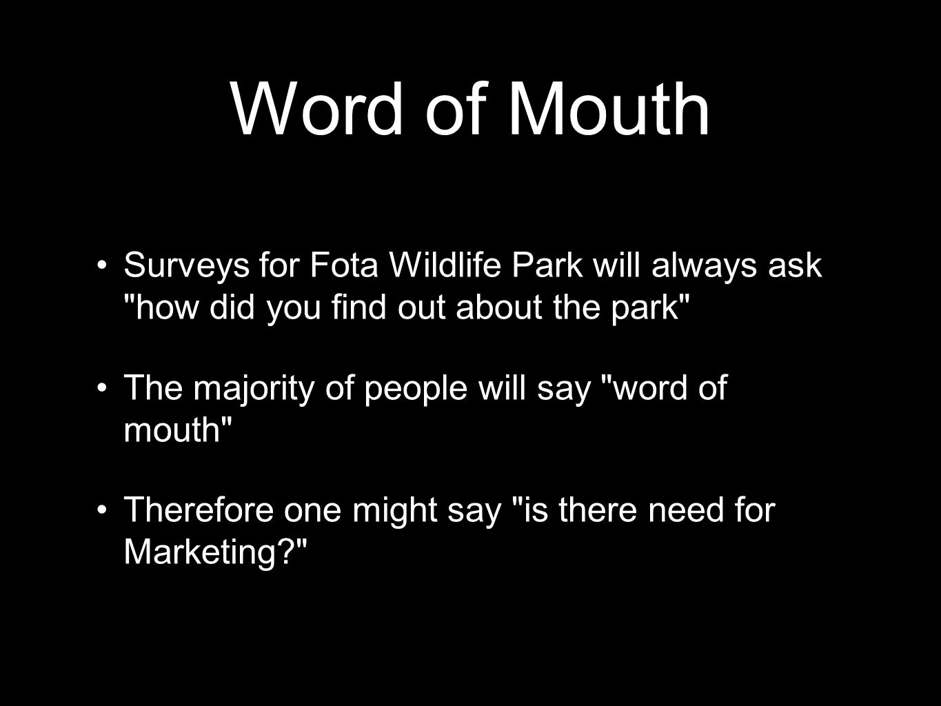 Surveys for Fota Wildlife Park will always ask how did you find out about the park The majority of people will say word of mouth Therefore one might say is there need for Marketing?