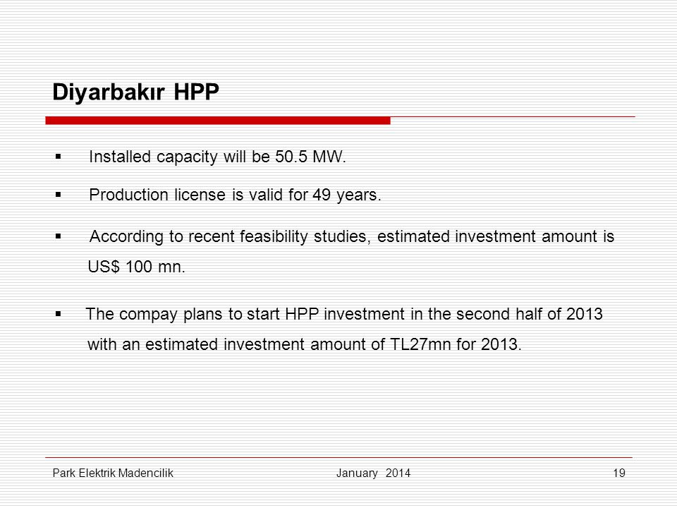 19 Diyarbakır HPP January 2014 Park Elektrik Madencilik Installed capacity will be 50.5 MW. Production license is valid for 49 years. According to rec