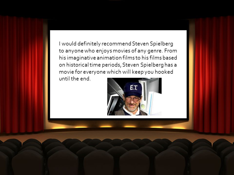 I would definitely recommend Steven Spielberg to anyone who enjoys movies of any genre.
