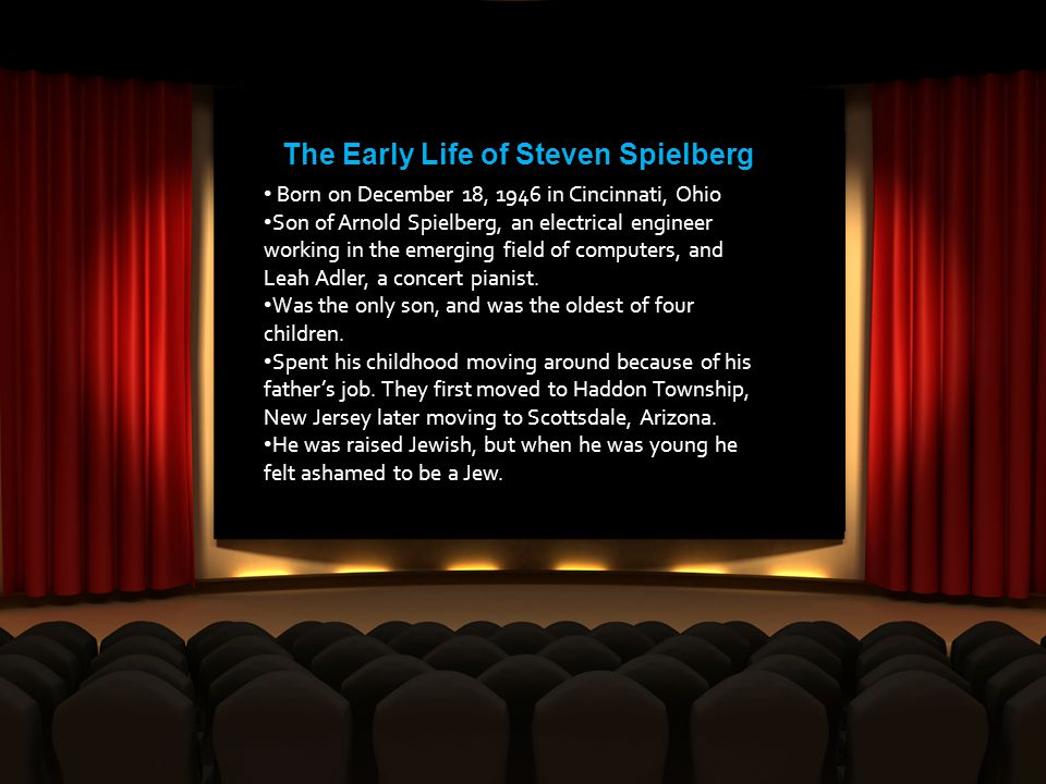 The Early Life of Steven Spielberg Born on December 18, 1946 in Cincinnati, Ohio Son of Arnold Spielberg, an electrical engineer working in the emerging field of computers, and Leah Adler, a concert pianist.
