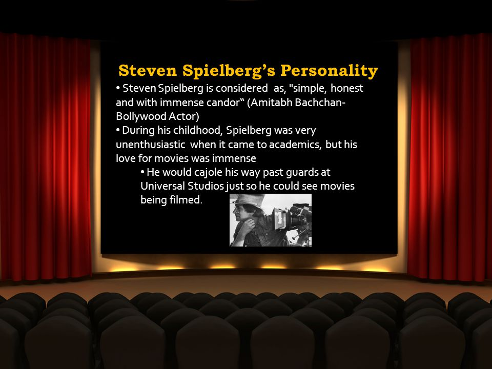 Steven Spielbergs Personality Steven Spielberg is considered as, simple, honest and with immense candor (Amitabh Bachchan- Bollywood Actor) During his childhood, Spielberg was very unenthusiastic when it came to academics, but his love for movies was immense He would cajole his way past guards at Universal Studios just so he could see movies being filmed.