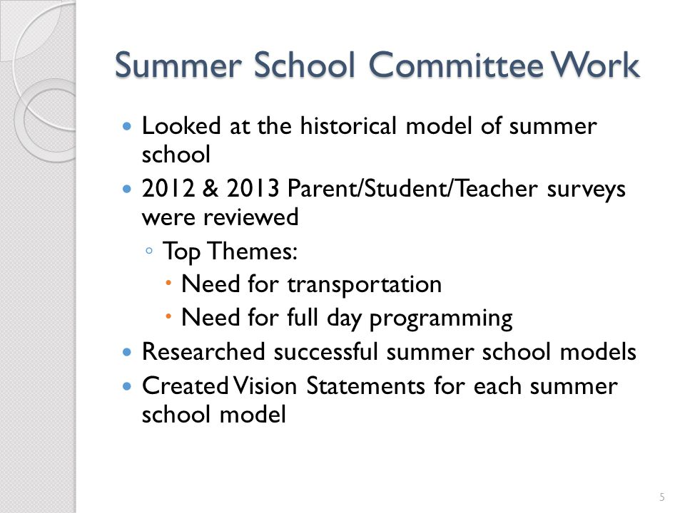 Summer School Committee Work Looked at the historical model of summer school 2012 & 2013 Parent/Student/Teacher surveys were reviewed Top Themes: Need for transportation Need for full day programming Researched successful summer school models Created Vision Statements for each summer school model 5