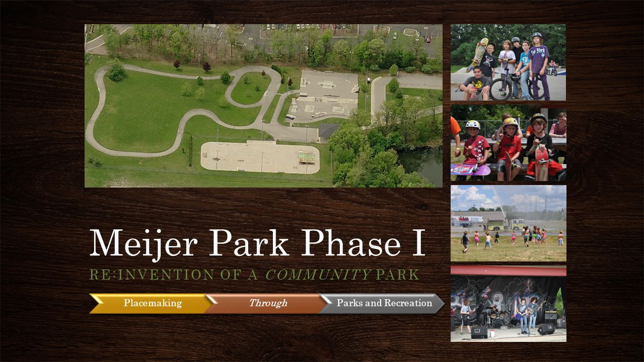 Meijer Park Phase I RE:INVENTION OF A COMMUNITY PARK PlacemakingThrough Parks and Recreation