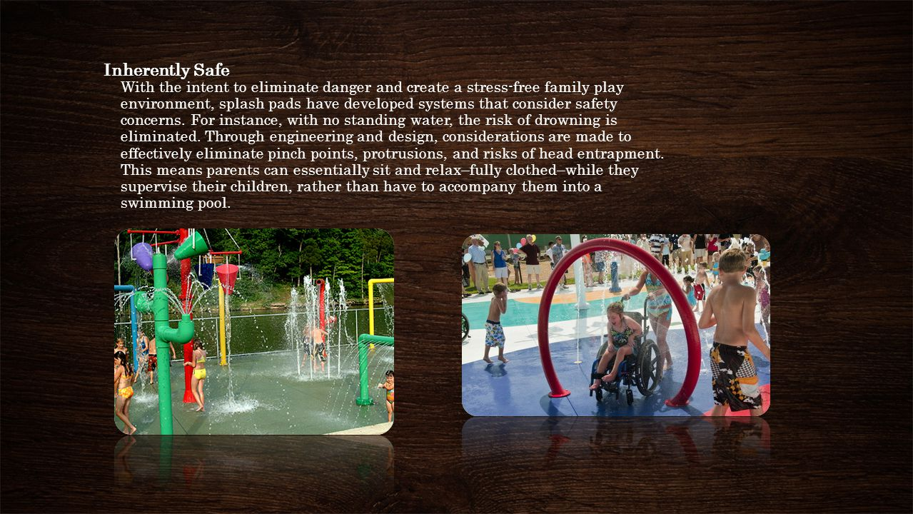 Inherently Safe With the intent to eliminate danger and create a stress-free family play environment, splash pads have developed systems that consider safety concerns.
