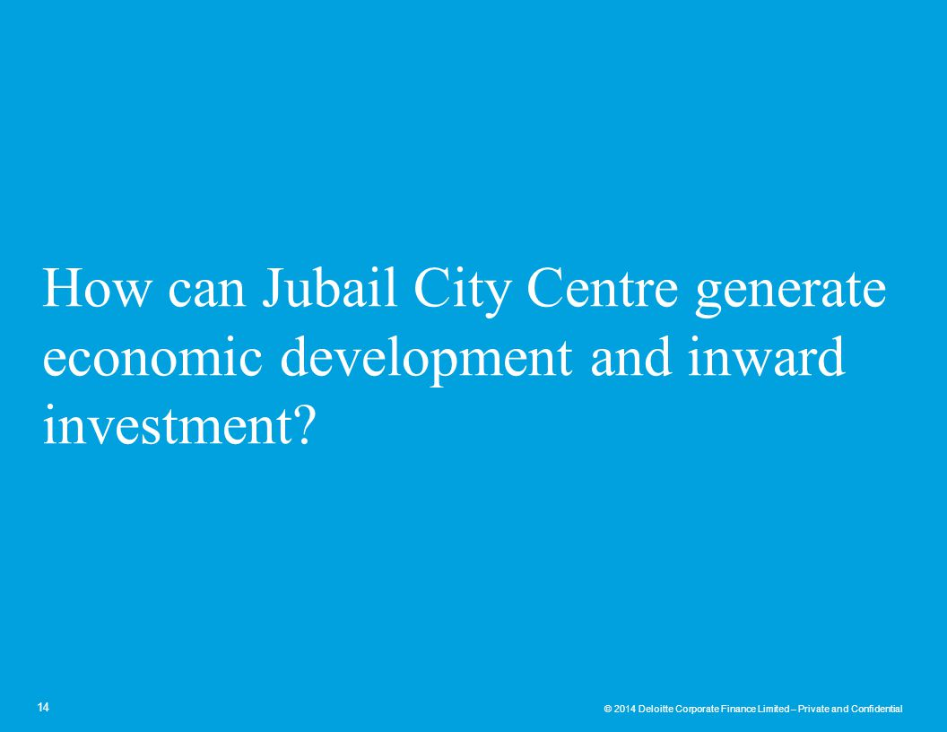 © 2014 Deloitte Corporate Finance Limited – Private and Confidential How can Jubail City Centre generate economic development and inward investment? 1