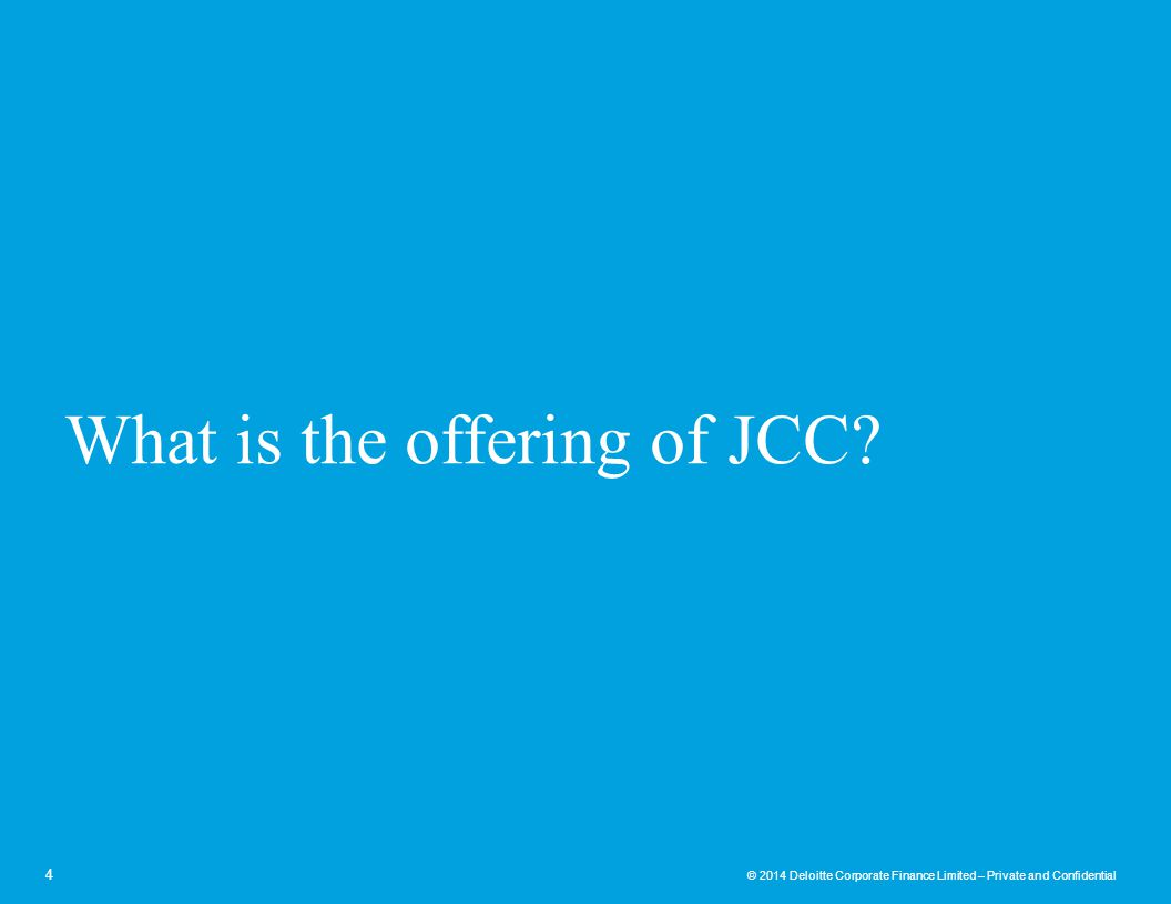 © 2014 Deloitte Corporate Finance Limited – Private and Confidential What is the offering of JCC? 4