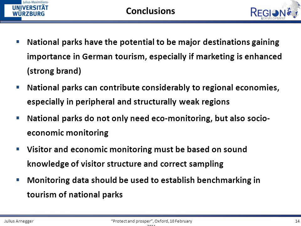Protect and prosper, Oxford, 10 February 2011 14Julius Arnegger Conclusions National parks have the potential to be major destinations gaining importance in German tourism, especially if marketing is enhanced (strong brand) National parks can contribute considerably to regional economies, especially in peripheral and structurally weak regions National parks do not only need eco-monitoring, but also socio- economic monitoring Visitor and economic monitoring must be based on sound knowledge of visitor structure and correct sampling Monitoring data should be used to establish benchmarking in tourism of national parks