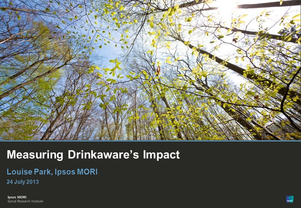 © Ipsos MORI Measuring Drinkawares Impact Louise Park, Ipsos MORI 24 July 2013
