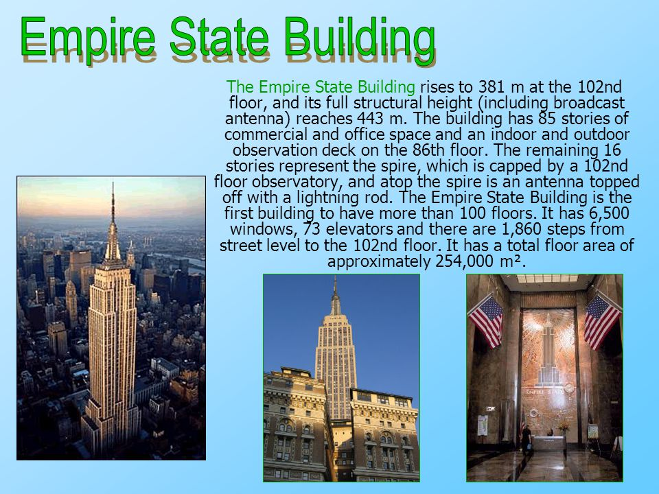 The Empire State Building rises to 381 m at the 102nd floor, and its full structural height (including broadcast antenna) reaches 443 m. The building