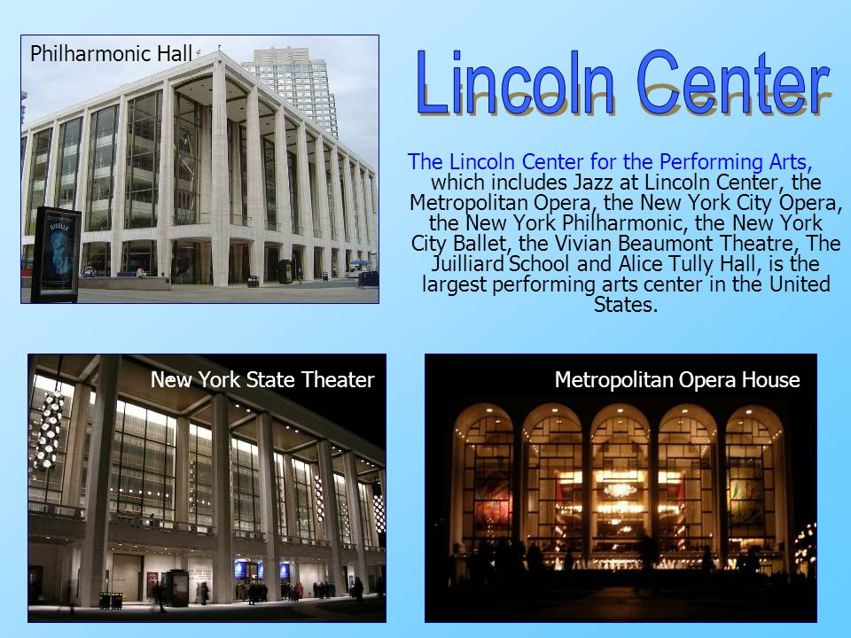 The Lincoln Center for the Performing Arts, which includes Jazz at Lincoln Center, the Metropolitan Opera, the New York City Opera, the New York Philh