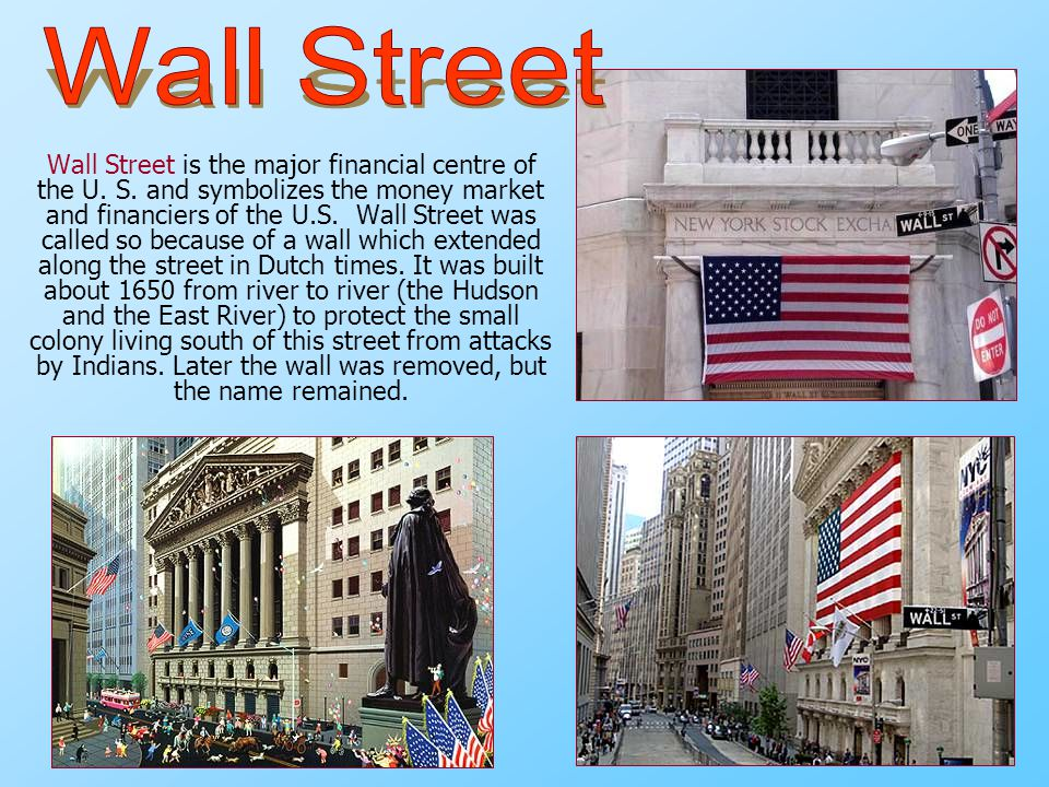 Wall Street is the major financial centre of the U. S. and symbolizes the money market and financiers of the U.S. Wall Street was called so because of