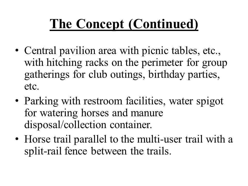 The Concept (Continued) Central pavilion area with picnic tables, etc., with hitching racks on the perimeter for group gatherings for club outings, bi