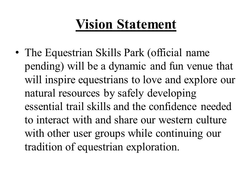 Vision Statement The Equestrian Skills Park (official name pending) will be a dynamic and fun venue that will inspire equestrians to love and explore