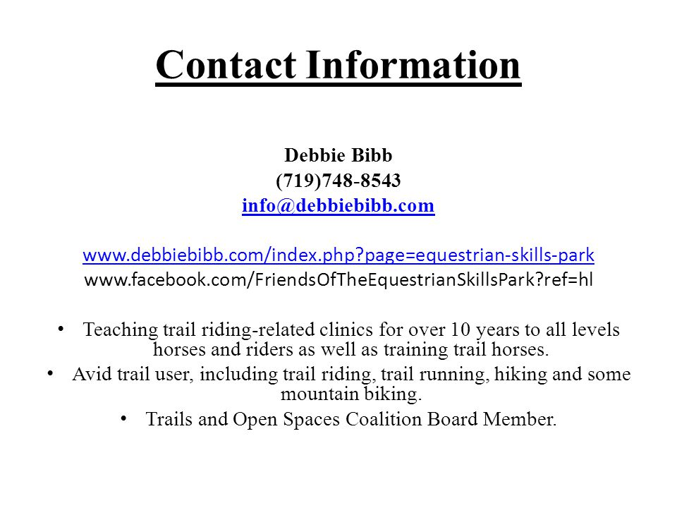 Contact Information Debbie Bibb (719)748-8543 info@debbiebibb.com www.debbiebibb.com/index.php page=equestrian-skills-park www.facebook.com/FriendsOfTheEquestrianSkillsPark ref=hl Teaching trail riding-related clinics for over 10 years to all levels horses and riders as well as training trail horses.