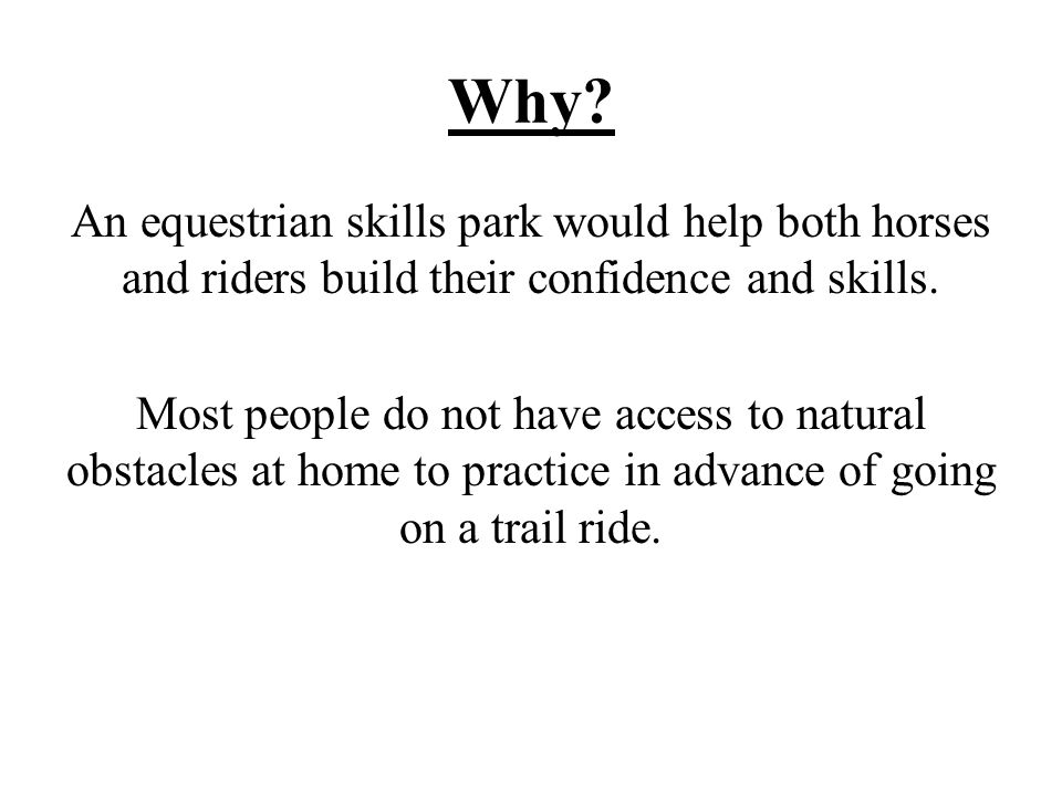 Why.An equestrian skills park would help both horses and riders build their confidence and skills.