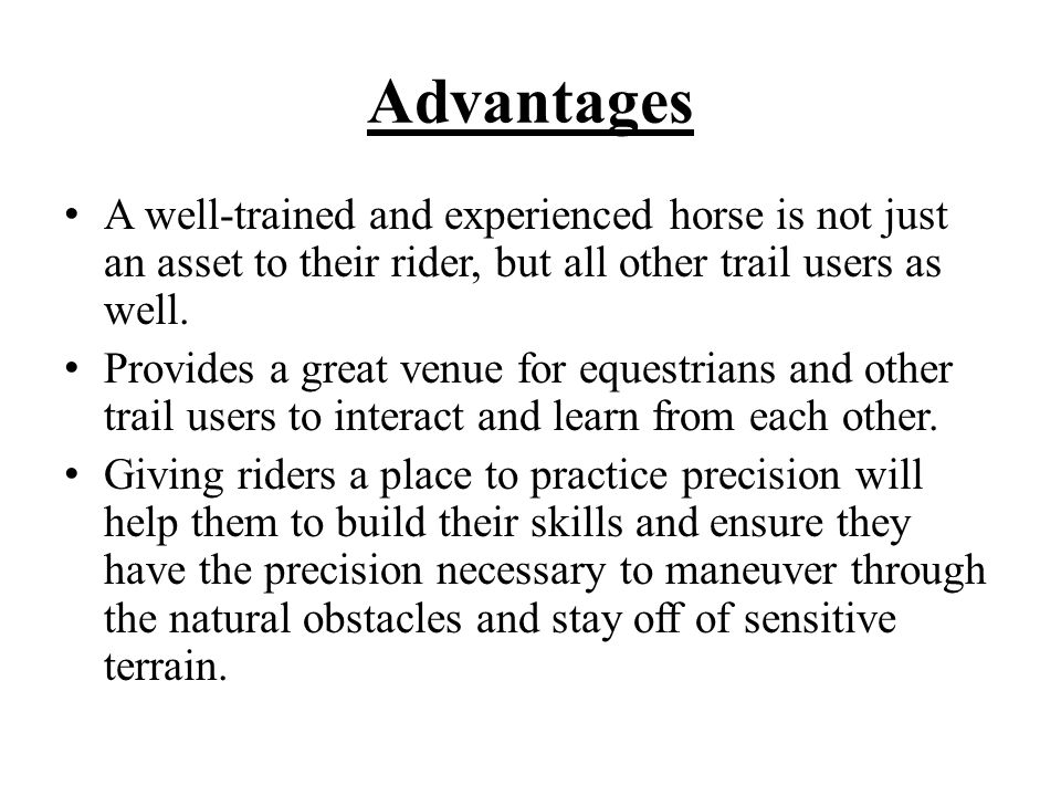 Advantages A well-trained and experienced horse is not just an asset to their rider, but all other trail users as well.